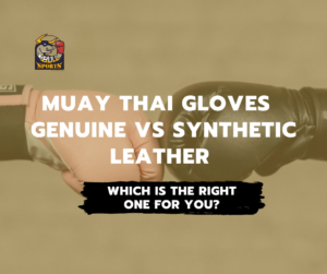 Muay Thai Gloves – Genuine vs Synthetic Leather Which Is the Right One for You?