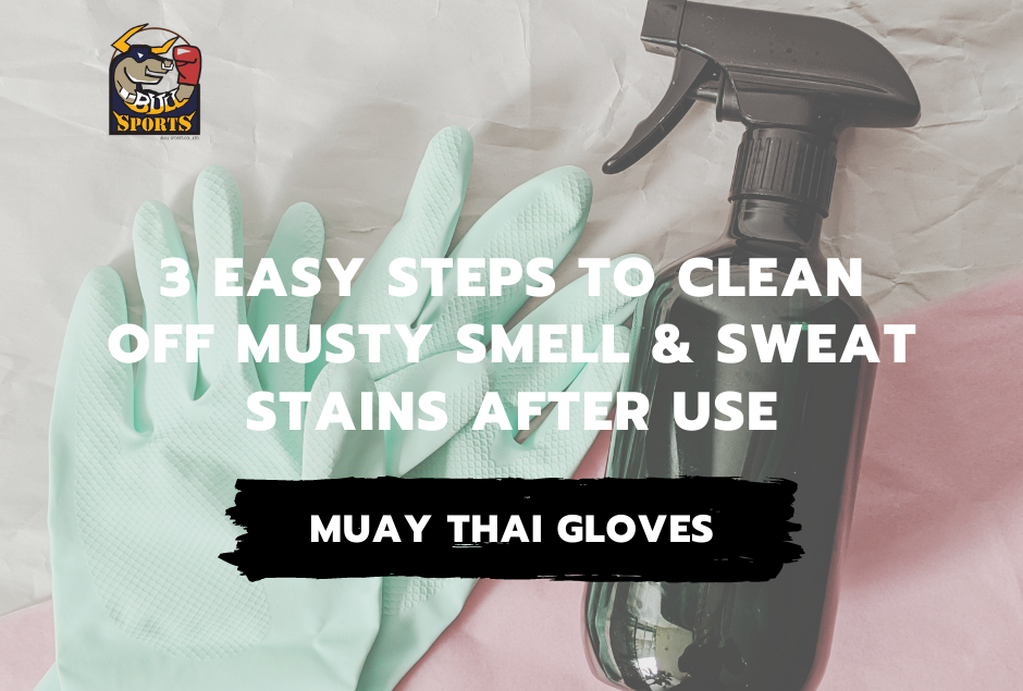 Muay Thai Gloves – 3 Easy Steps to Clean off Musty Smell and Sweat Stains After Use